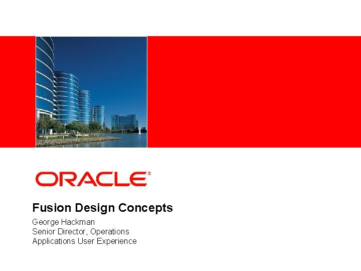 <Insert Picture Here> Fusion Design Concepts George Hackman Senior Director, Operations Applications User Experience