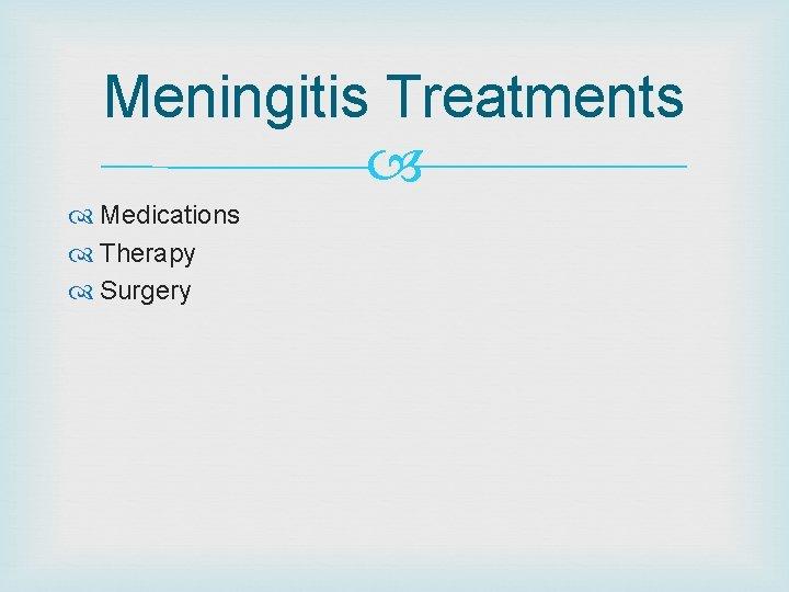 Meningitis Treatments Medications Therapy Surgery