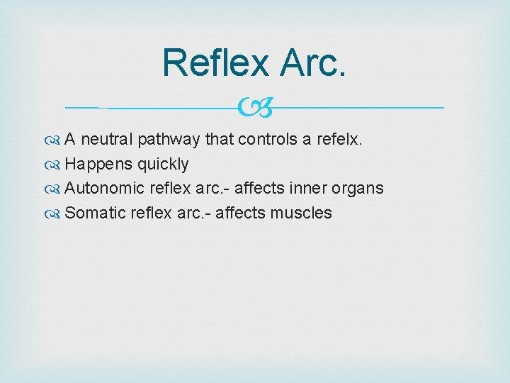 Reflex Arc. A neutral pathway that controls a refelx. Happens quickly Autonomic reflex arc.