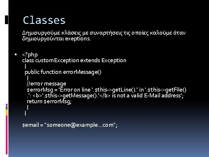 Classes Δημιουργούμε κλάσεις με συναρτήσεις τις οποίες καλούμε όταν δημιουργούνται exeptions. <? php class