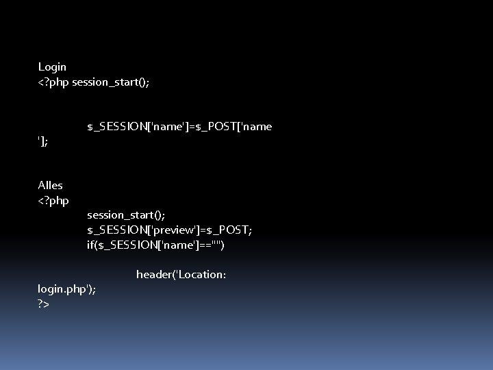 "Login <? php session_start(); ']; Alles <? php $_SESSION['name']=$_POST['name session_start(); $_SESSION['preview']=$_POST; if($_SESSION['name']=="""") login. php');"