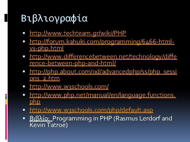 Βιβλιογραφία http: //www. techteam. gr/wiki/PHP http: //forum. kahuki. com/programming/6466 -htmlvs-php. html http: //www. differencebetween.