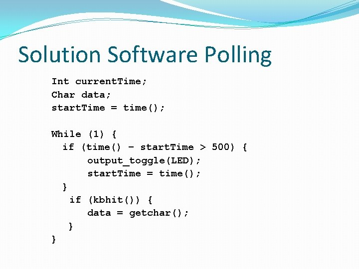 Solution Software Polling Int current. Time; Char data; start. Time = time(); While (1)