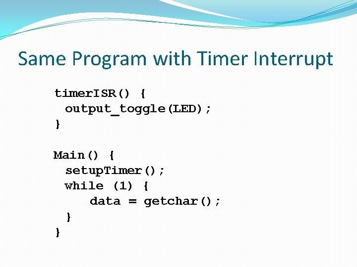 Same Program with Timer Interrupt timer. ISR() { output_toggle(LED); } Main() { setup. Timer();