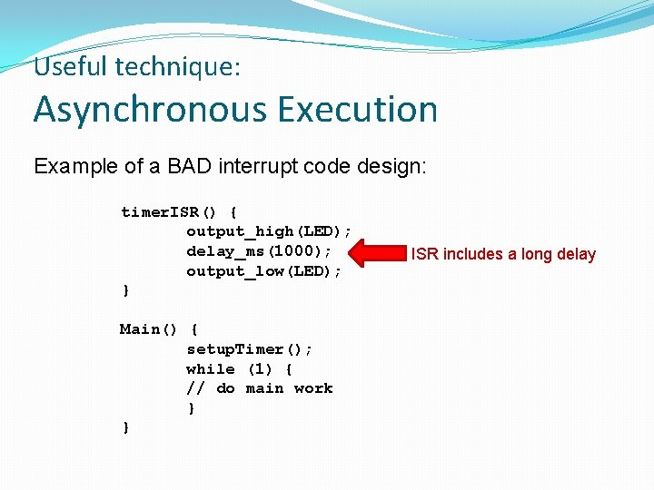 Useful technique: Asynchronous Execution Example of a BAD interrupt code design: timer. ISR() {