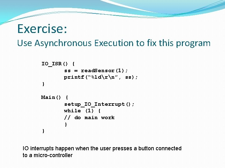 Exercise: Use Asynchronous Execution to fix this program IO_ISR() { ss = read. Sensor(1);