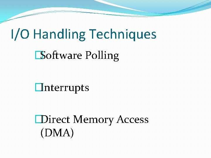 I/O Handling Techniques �Software Polling �Interrupts �Direct Memory Access (DMA)