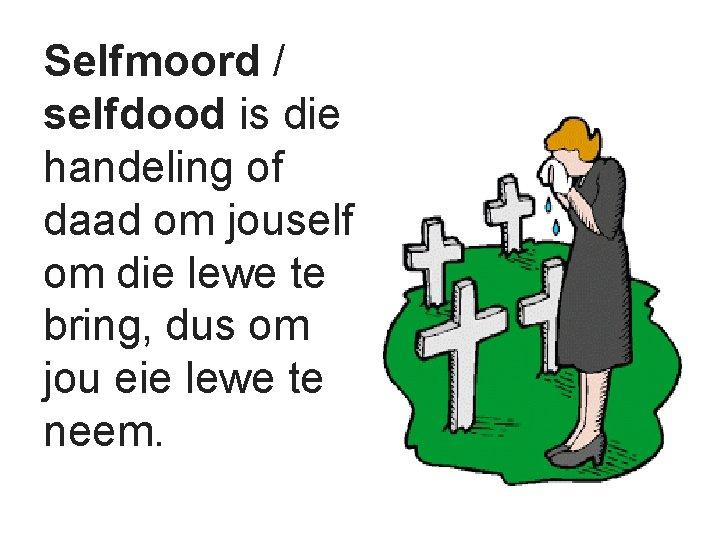 Selfmoord / selfdood is die handeling of daad om jouself om die lewe te