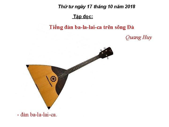Thứ tư ngày 17 tháng 10 năm 2018 Tập đọc: Tiếng đàn ba-la-lai-ca trên