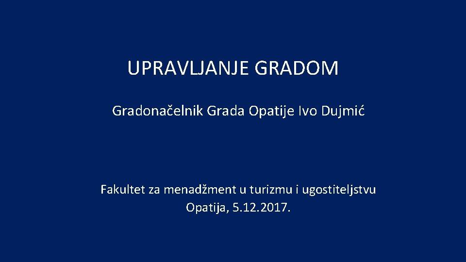 UPRAVLJANJE GRADOM Gradonačelnik Grada Opatije Ivo Dujmić Fakultet za menadžment u turizmu i ugostiteljstvu