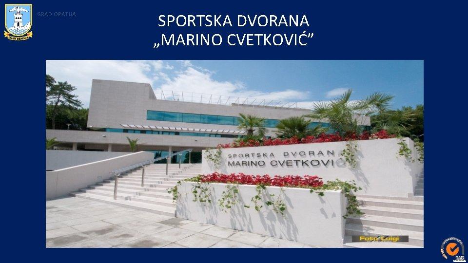 "GRAD OPATIJA SPORTSKA DVORANA ""MARINO CVETKOVIĆ"""