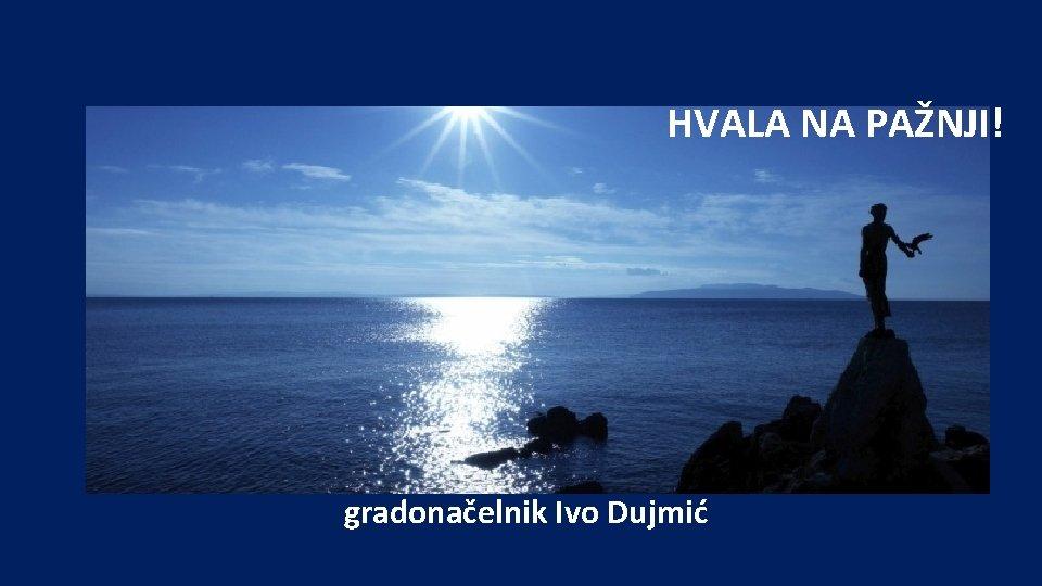 HVALA NA PAŽNJI! gradonačelnik Ivo Dujmić