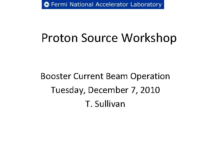 Proton Source Workshop Booster Current Beam Operation Tuesday, December 7, 2010 T. Sullivan