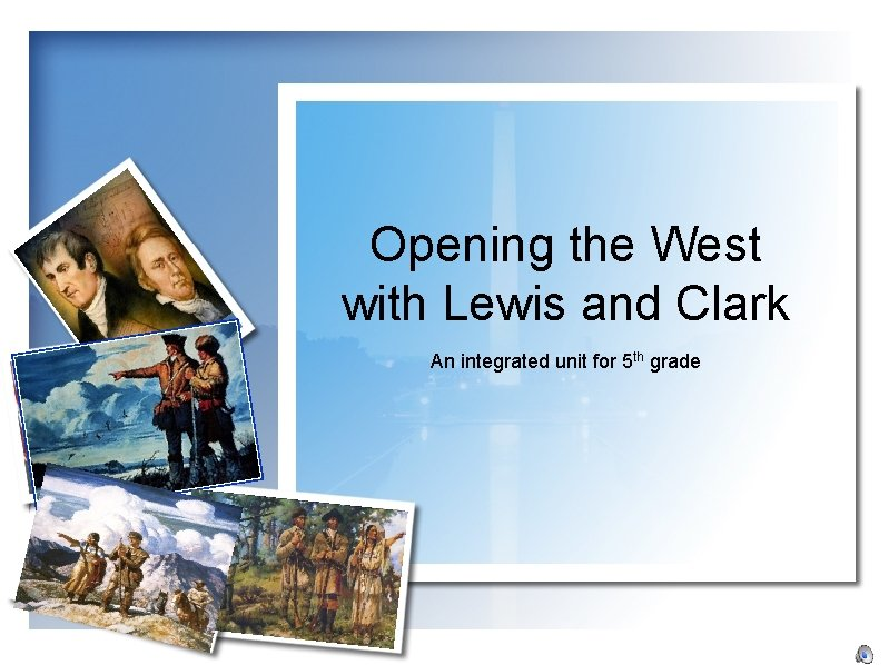 Opening the West with Lewis and Clark An integrated unit for 5 th grade