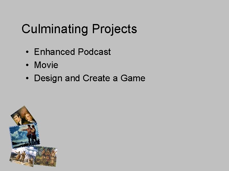 Culminating Projects • Enhanced Podcast • Movie • Design and Create a Game