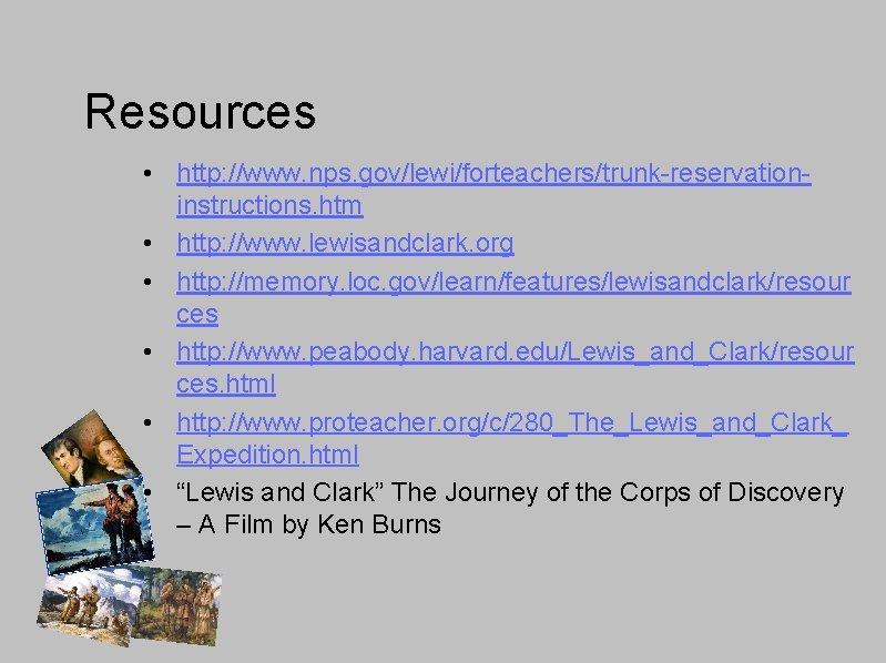 Resources • http: //www. nps. gov/lewi/forteachers/trunk-reservationinstructions. htm • http: //www. lewisandclark. org • http: