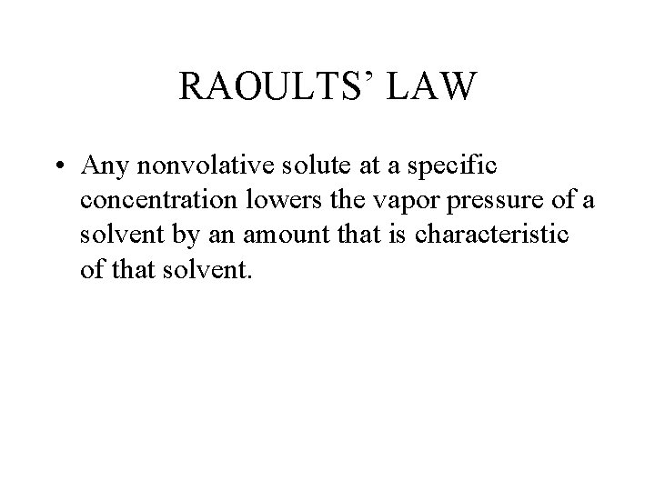 RAOULTS' LAW • Any nonvolative solute at a specific concentration lowers the vapor pressure
