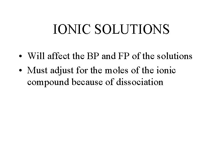IONIC SOLUTIONS • Will affect the BP and FP of the solutions • Must