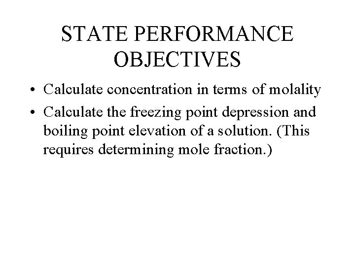 STATE PERFORMANCE OBJECTIVES • Calculate concentration in terms of molality • Calculate the freezing