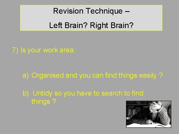 Revision Technique – Left Brain? Right Brain? 7) Is your work area: a) Organised