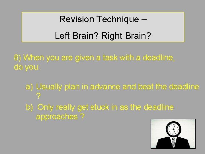Revision Technique – Left Brain? Right Brain? 8) When you are given a task