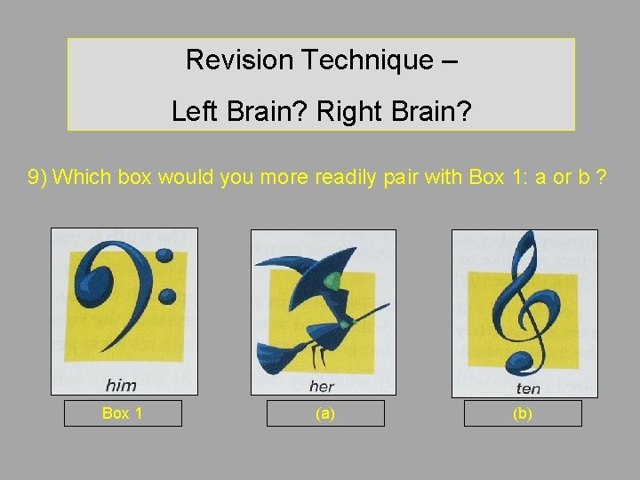 Revision Technique – Left Brain? Right Brain? 9) Which box would you more readily
