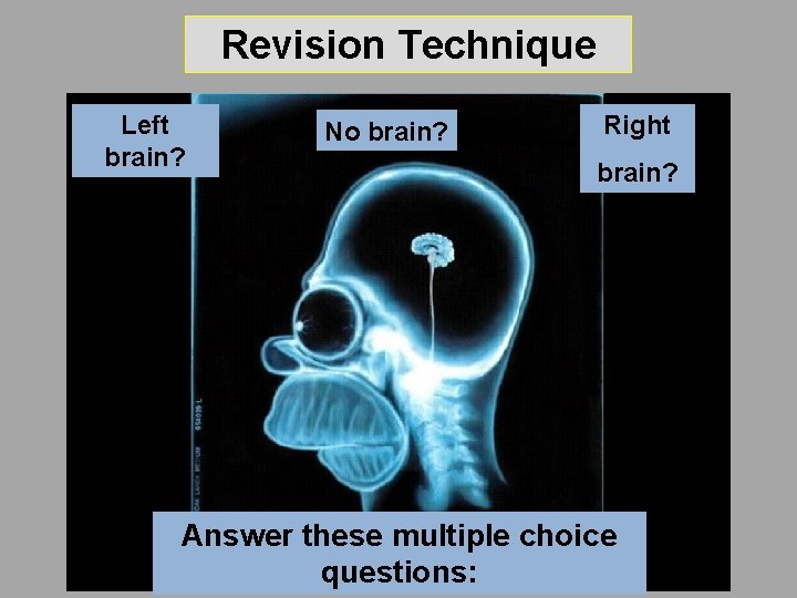 Revision Technique Left brain? No brain? Right brain? Answer these multiple choice questions: