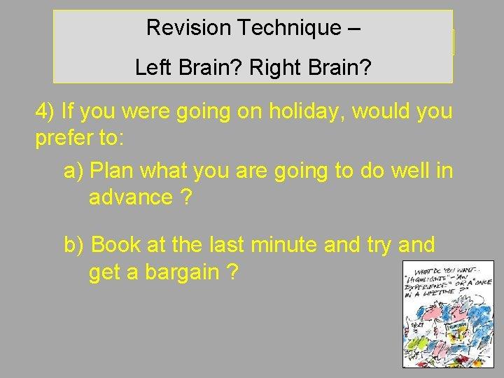Revision Technique – Left brain? Right brain? Left Brain? Right Brain? 4) If you