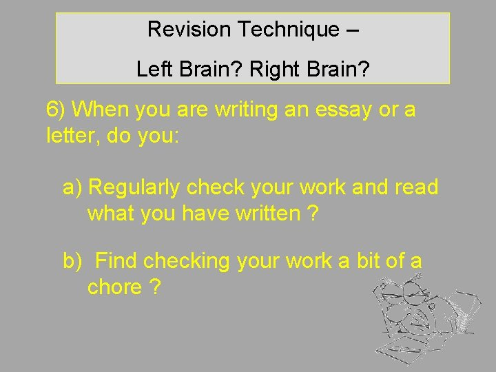 Revision Technique – Left Brain? Right Brain? 6) When you are writing an essay