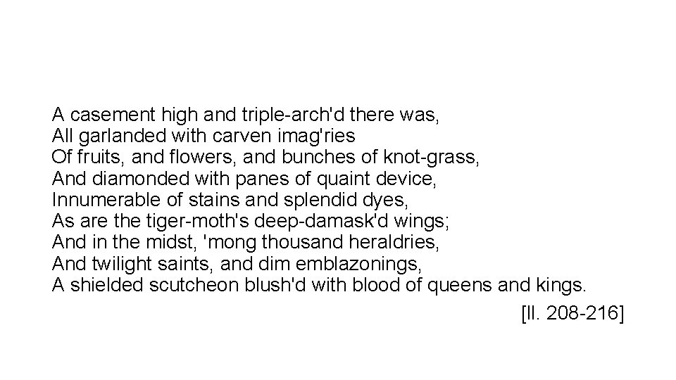 A casement high and triple-arch'd there was, All garlanded with carven imag'ries Of fruits,