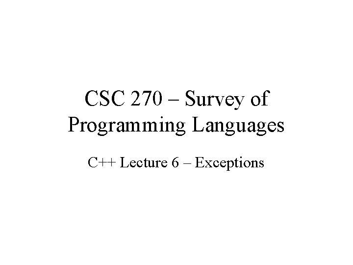 CSC 270 – Survey of Programming Languages C++ Lecture 6 – Exceptions