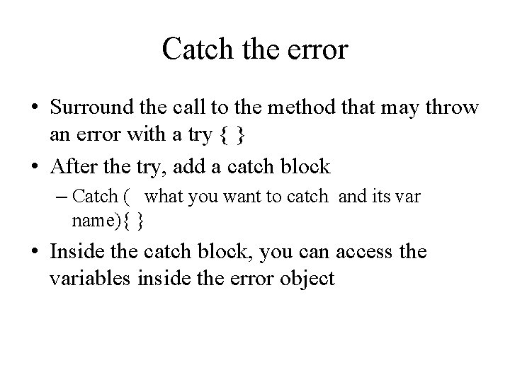 Catch the error • Surround the call to the method that may throw an