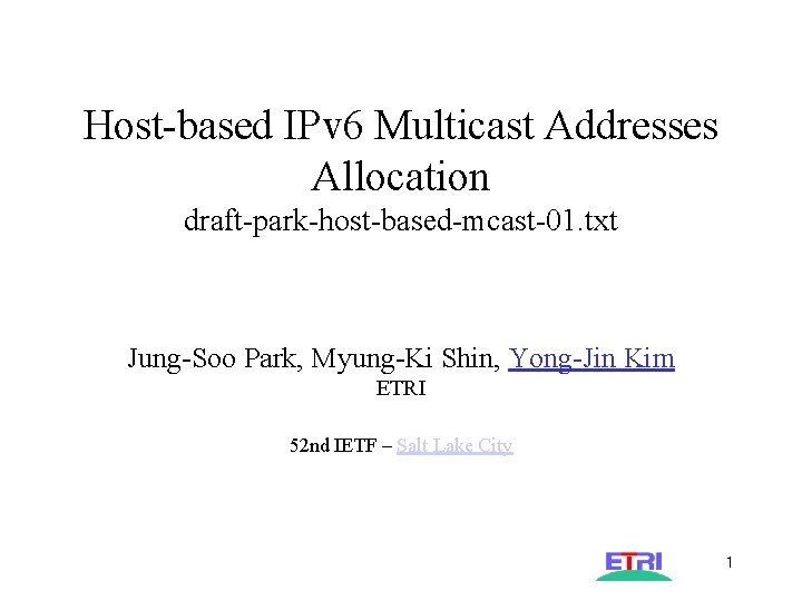 Host-based IPv 6 Multicast Addresses Allocation draft-park-host-based-mcast-01. txt Jung-Soo Park, Myung-Ki Shin, Yong-Jin Kim