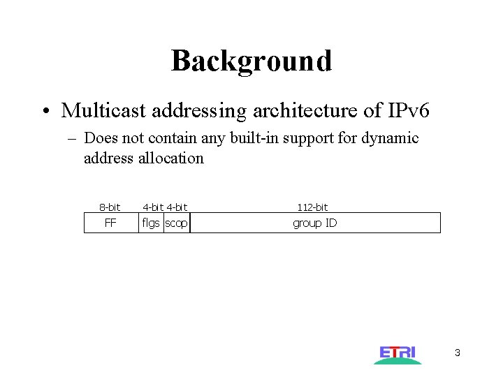 Background • Multicast addressing architecture of IPv 6 – Does not contain any built-in