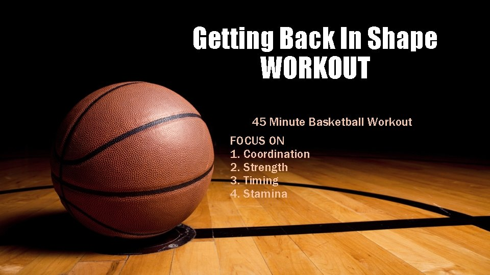 Getting Back In Shape WORKOUT 45 Minute Basketball Workout FOCUS ON 1. Coordination 2.