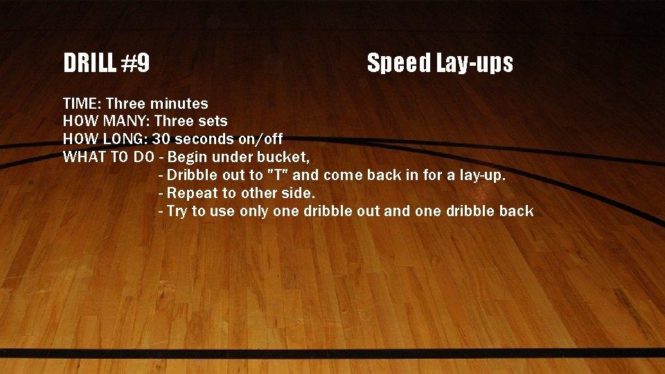 DRILL #9 Speed Lay-ups TIME: Three minutes HOW MANY: Three sets HOW LONG: 30