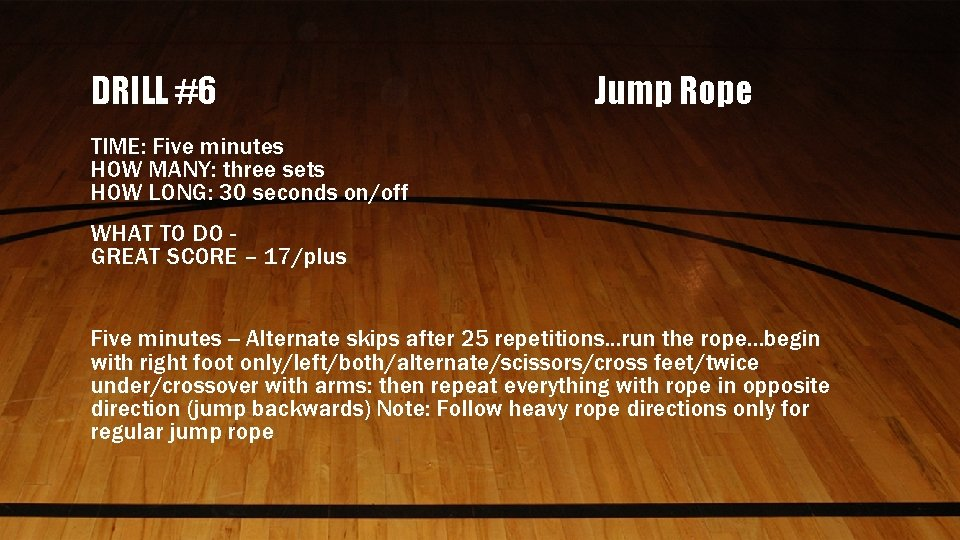 DRILL #6 Jump Rope TIME: Five minutes HOW MANY: three sets HOW LONG: 30