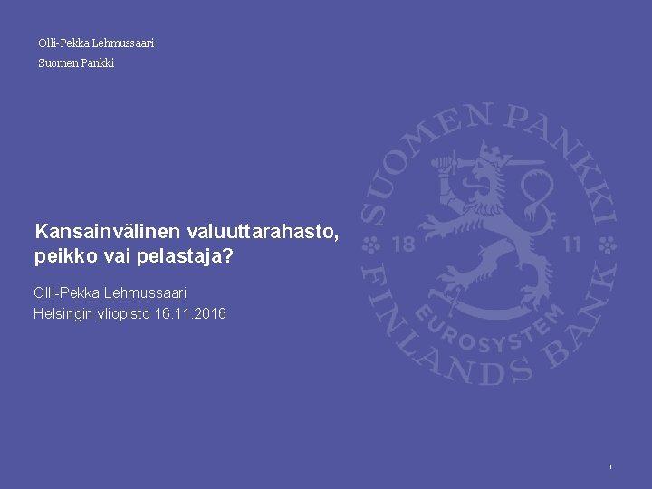Olli-Pekka Lehmussaari Suomen Pankki Kansainvälinen valuuttarahasto, peikko vai pelastaja? Olli-Pekka Lehmussaari Helsingin yliopisto 16.