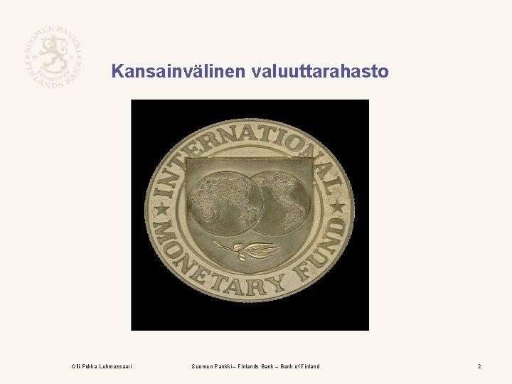 Kansainvälinen valuuttarahasto Olli-Pekka Lehmussaari Suomen Pankki – Finlands Bank – Bank of Finland 2