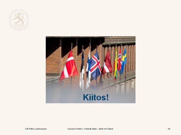 Kiitos! Olli-Pekka Lehmussaari Suomen Pankki – Finlands Bank – Bank of Finland 24