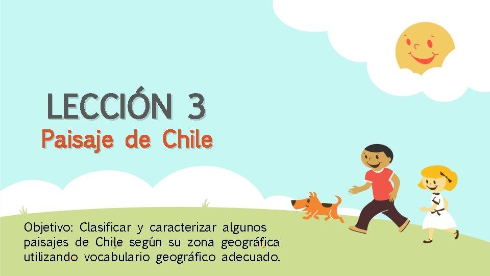 LECCIÓN 3 Paisaje de Chile Objetivo: Clasificar y caracterizar algunos paisajes de Chile según
