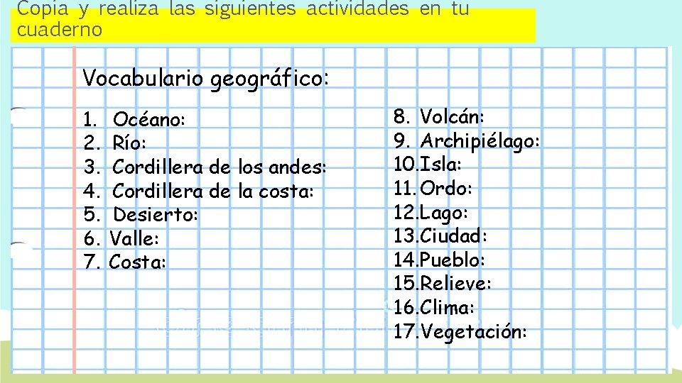 Copia y realiza las siguientes actividades en tu cuaderno Vocabulario geográfico: 1. 2. 3.