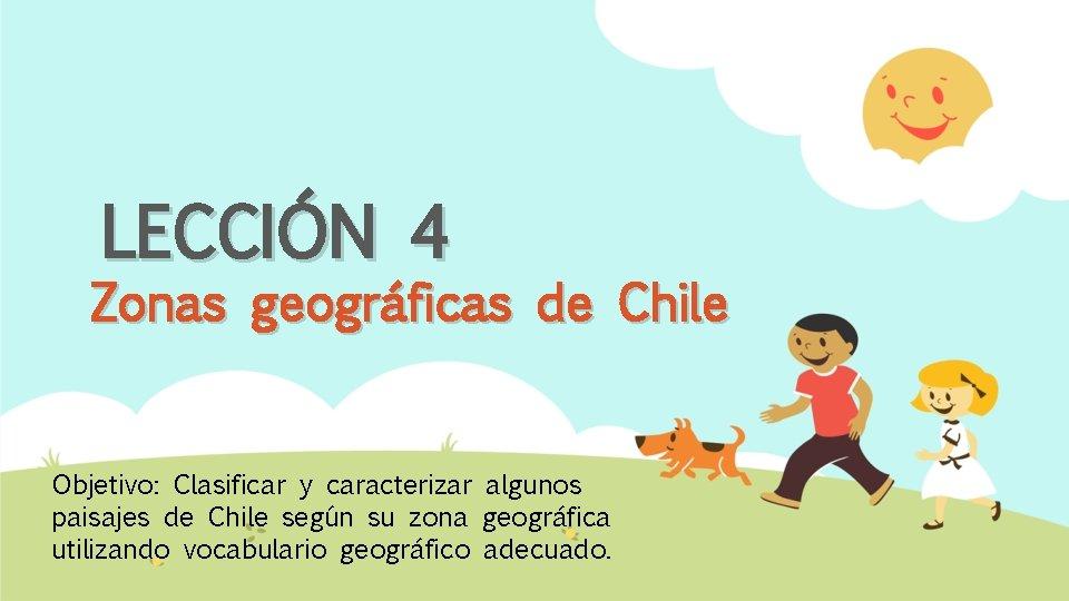 LECCIÓN 4 Zonas geográficas de Chile Objetivo: Clasificar y caracterizar algunos paisajes de Chile
