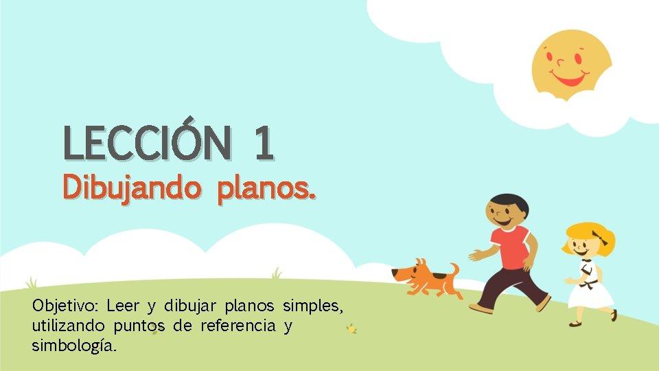 LECCIÓN 1 Dibujando planos. Objetivo: Leer y dibujar planos simples, utilizando puntos de referencia