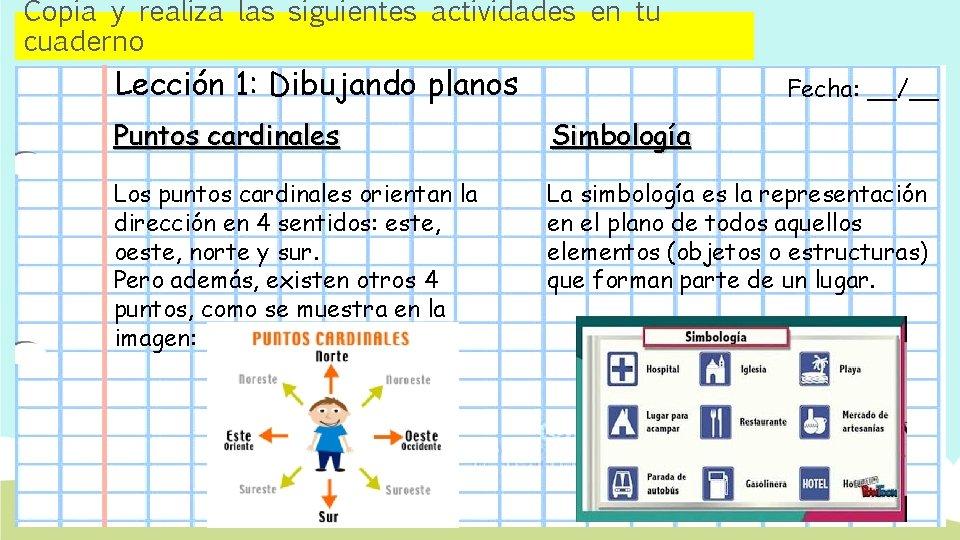 Copia y realiza las siguientes actividades en tu cuaderno Lección 1: Dibujando planos Fecha: