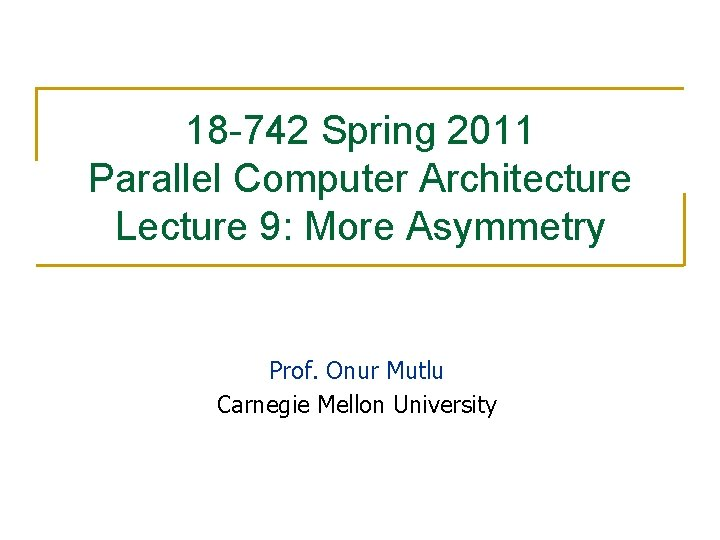 18 -742 Spring 2011 Parallel Computer Architecture Lecture 9: More Asymmetry Prof. Onur Mutlu