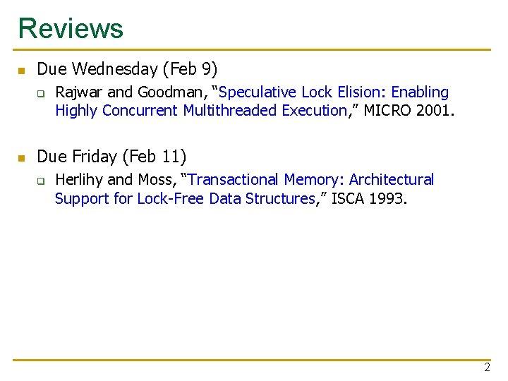"Reviews n Due Wednesday (Feb 9) q n Rajwar and Goodman, ""Speculative Lock Elision:"