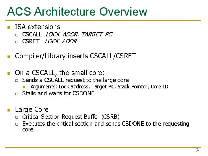 ACS Architecture Overview n ISA extensions q q CSCALL LOCK_ADDR, TARGET_PC CSRET LOCK_ADDR n