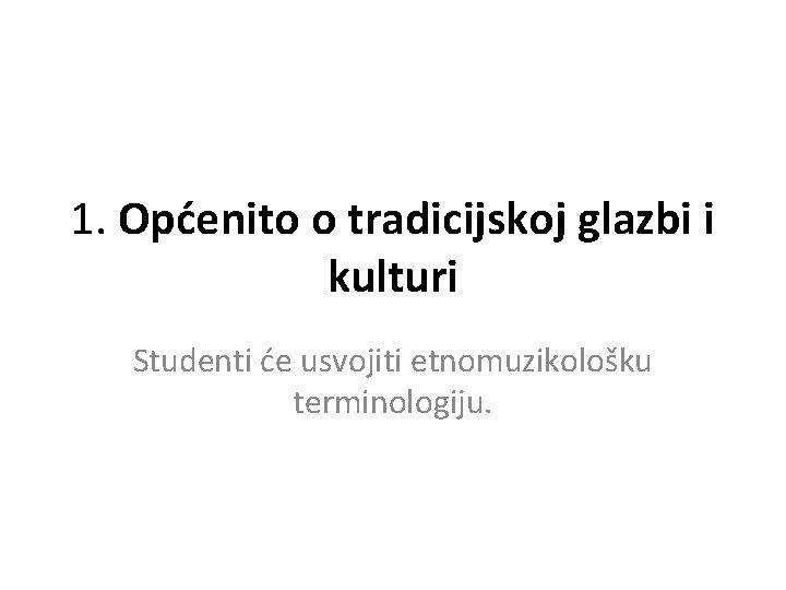 1. Općenito o tradicijskoj glazbi i kulturi Studenti će usvojiti etnomuzikološku terminologiju.