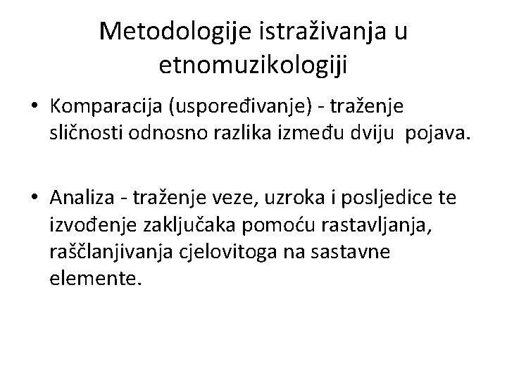 Metodologije istraživanja u etnomuzikologiji • Komparacija (uspoređivanje) - traženje sličnosti odnosno razlika između dviju